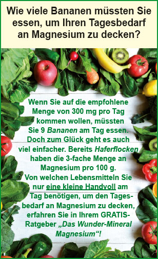 """Wie viele Bananen müssten Sie essen, um Ihren Tagesbedarf an Magnesium zu decken? Wenn Sie auf die empfohlene Menge von 300 mg pro Tag kommen wollen, müssten Sie 9 Bananen am Tag essen. Doch zum Glück geht es auch viel einfacher. Bereits Haferflocken haben die 3-fache Menge an Magnesium pro 100 g. Von welchen Lebensmitteln Sie nur eine kleine Handvoll am Tag benötigen, um den Tagesbedarf an Magnesium zu decken, erfahren Sie in Ihrem GRATISRatgeber """"Das Wunder-Mineral Magnesium""""!"""